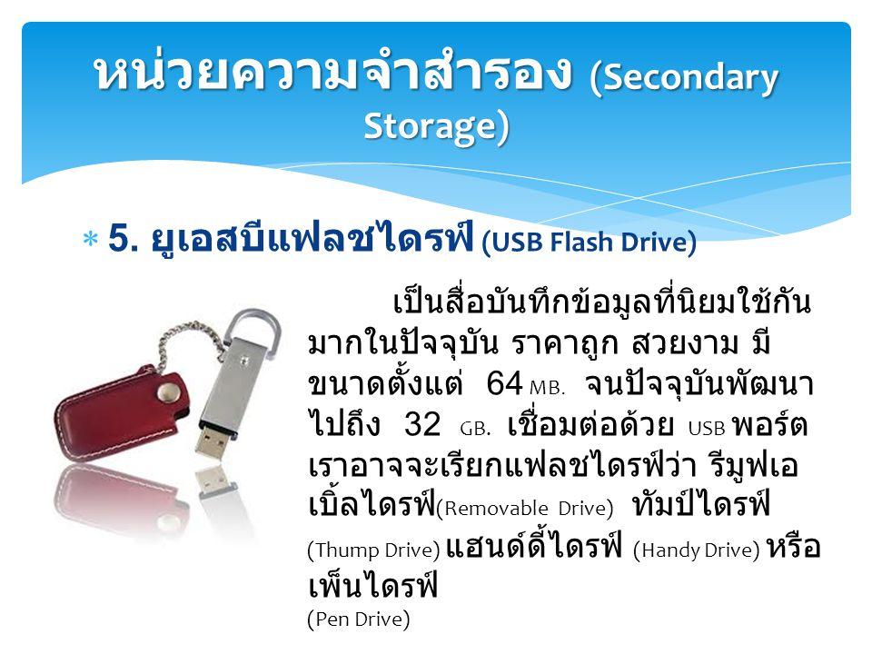  5. ยูเอสบีแฟลชไดรฟ์ (USB Flash Drive) เป็นสื่อบันทึกข้อมูลที่นิยมใช้กัน มากในปัจจุบัน ราคาถูก สวยงาม มี ขนาดตั้งแต่ 64 MB. จนปัจจุบันพัฒนา ไปถึง 32