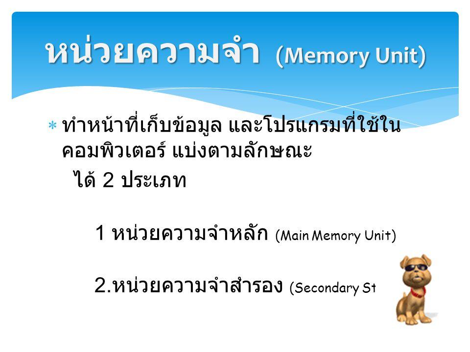  ทำหน้าที่เก็บข้อมูล และโปรแกรมที่ใช้ใน คอมพิวเตอร์ แบ่งตามลักษณะ ได้ 2 ประเภท 1 หน่วยความจำหลัก (Main Memory Unit) 2. หน่วยความจำสำรอง (Secondary St