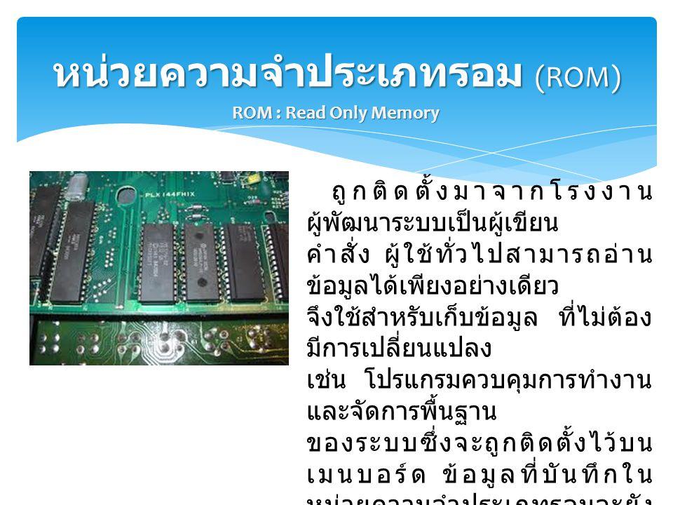หน่วยความจำประเภทรอม (ROM) ถูกติดตั้งมาจากโรงงาน ผู้พัฒนาระบบเป็นผู้เขียน คำสั่ง ผู้ใช้ทั่วไปสามารถอ่าน ข้อมูลได้เพียงอย่างเดียว จึงใช้สำหรับเก็บข้อมู