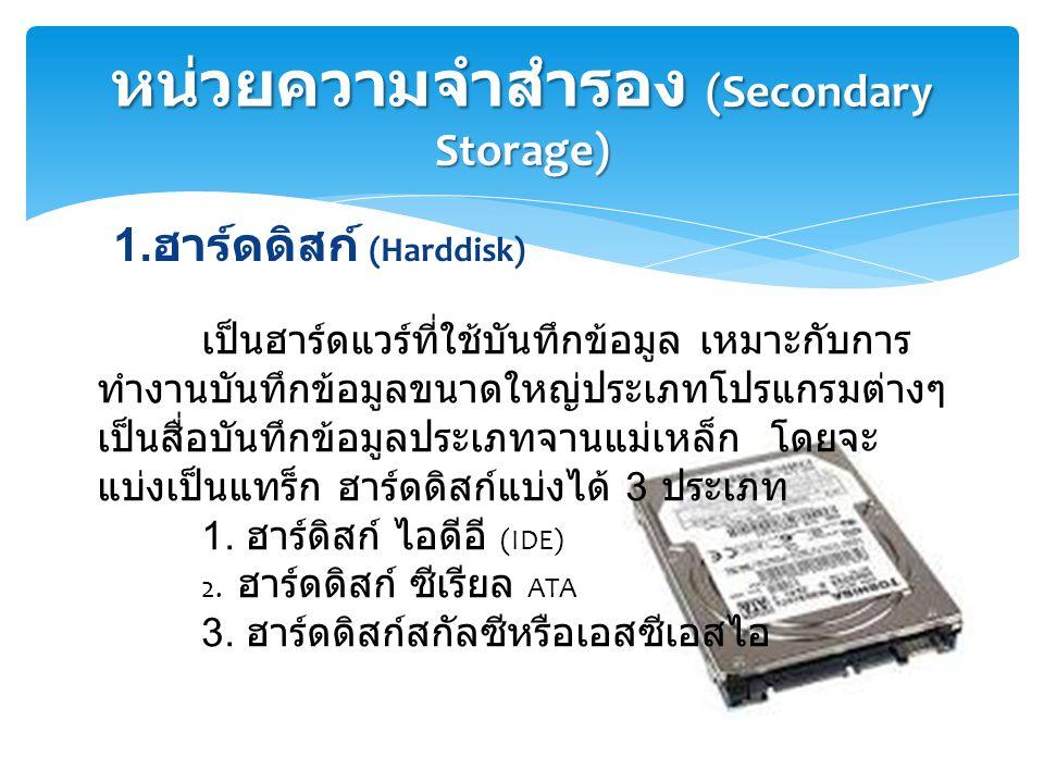 1. ฮาร์ดดิสก์ (Harddisk) หน่วยความจำสำรอง (Secondary Storage) เป็นฮาร์ดแวร์ที่ใช้บันทึกข้อมูล เหมาะกับการ ทำงานบันทึกข้อมูลขนาดใหญ่ประเภทโปรแกรมต่างๆ