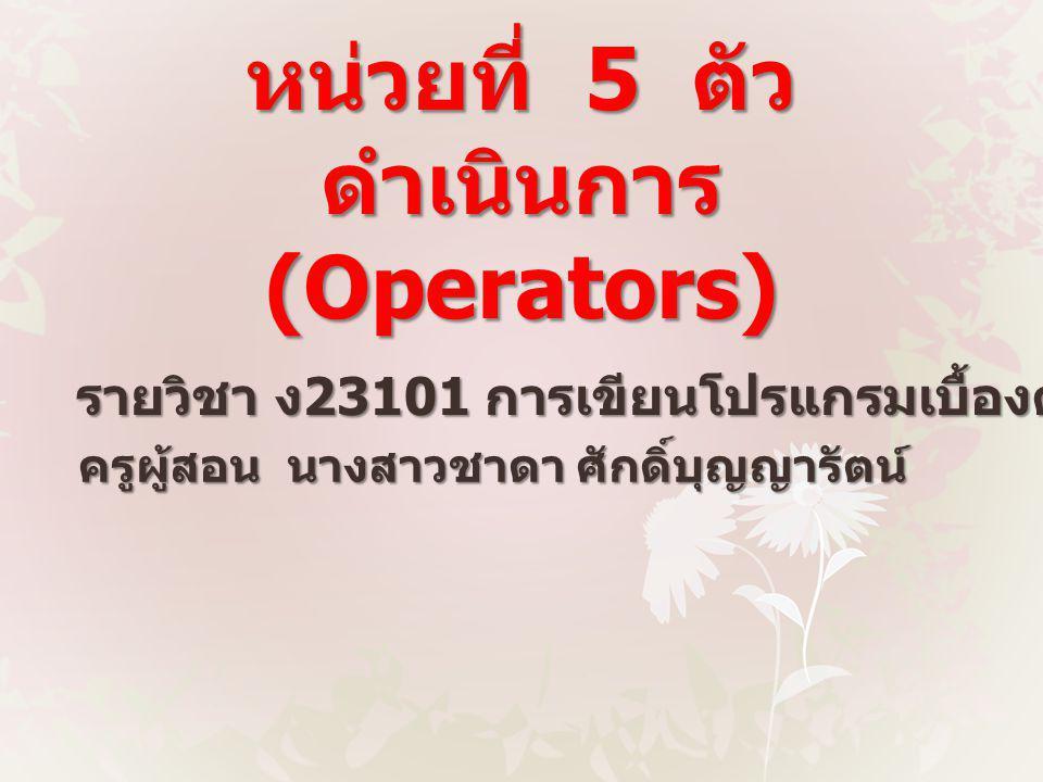 หน่วยที่ 5 ตัว ดำเนินการ (Operators) รายวิชา ง 23101 การเขียนโปรแกรมเบื้องต้น ครูผู้สอน นางสาวชาดา ศักดิ์บุญญารัตน์