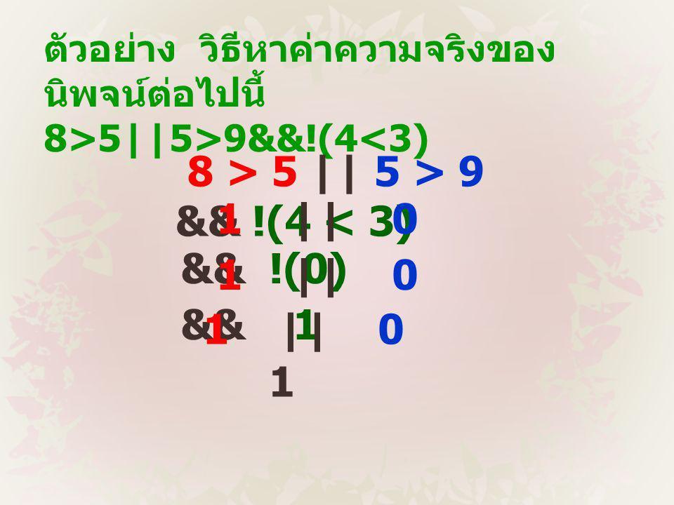 ตัวอย่าง วิธีหาค่าความจริงของ นิพจน์ต่อไปนี้ 8>5||5>9&&!(4<3) 8 > 5 || 5 > 9 && !(4 < 3) 1 || 0 && !(0) 1 || 0 && 1 1 || 0 1