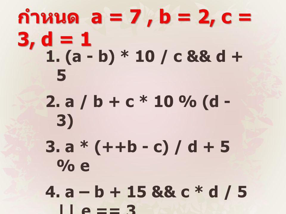 กำหนด a = 7, b = 2, c = 3, d = 1 1.(a - b) * 10 / c && d + 5 2.