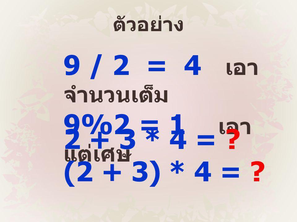 ตัวอย่าง 9 / 2 = 4 เอา จำนวนเต็ม 9%2 = 1 เอา แต่เศษ 2 + 3 * 4 = ? (2 + 3) * 4 = ?