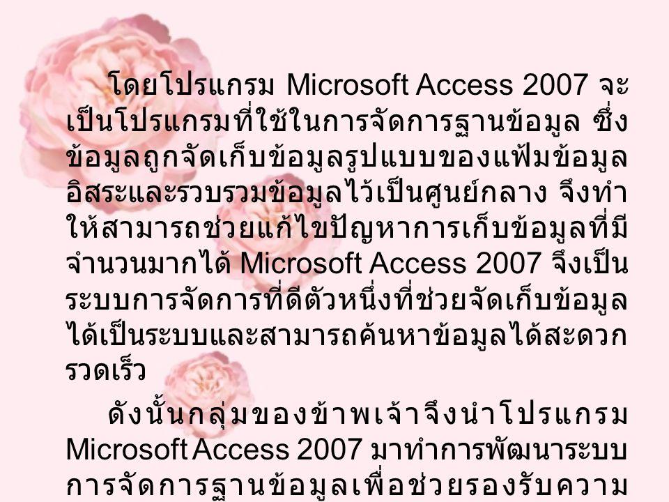 โดยโปรแกรม Microsoft Access 2007 จะ เป็นโปรแกรมที่ใช้ในการจัดการฐานข้อมูล ซึ่ง ข้อมูลถูกจัดเก็บข้อมูลรูปแบบของแฟ้มข้อมูล อิสระและรวบรวมข้อมูลไว้เป็นศู