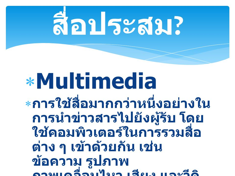  Multimedia  การใช้สื่อมากกว่าหนึ่งอย่างใน การนำข่าวสารไปยังผู้รับ โดย ใช้คอมพิวเตอร์ในการรวมสื่อ ต่าง ๆ เข้าด้วยกัน เช่น ข้อความ รูปภาพ ภาพเคลื่อนไหว เสียง และวีดิ ทัศน์ สื่อประสม ?