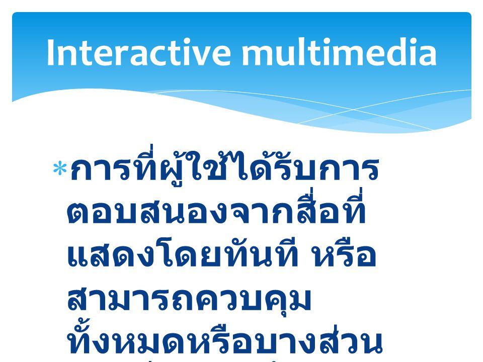  การที่ผู้ใช้ได้รับการ ตอบสนองจากสื่อที่ แสดงโดยทันที หรือ สามารถควบคุม ทั้งหมดหรือบางส่วน ของสื่อเหล่านั้น Interactive multimedia