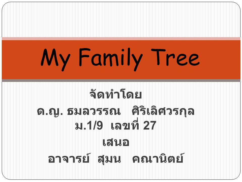 จัดทำโดย ด. ญ. ธมลวรรณ ศิริเลิศวรกุล ม.1/9 เลขที่ 27 เสนอ อาจารย์ สุมน คณานิตย์ My Family Tree