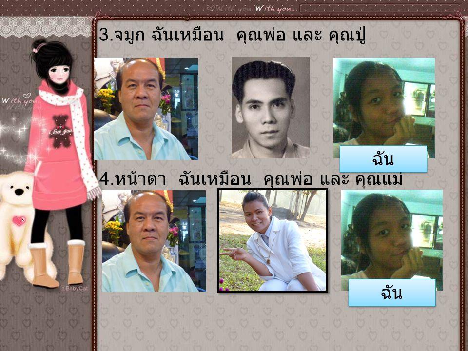 3. จมูก ฉันเหมือน คุณพ่อ และ คุณปู่ 4. หน้าตา ฉันเหมือน คุณพ่อ และ คุณแม่ ฉัน