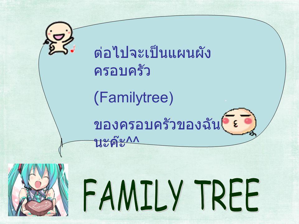 ต่อไปจะเป็นแผนผัง ครอบครัว (Familytree) ของครอบครัวของฉัน นะค๊ะ ^^