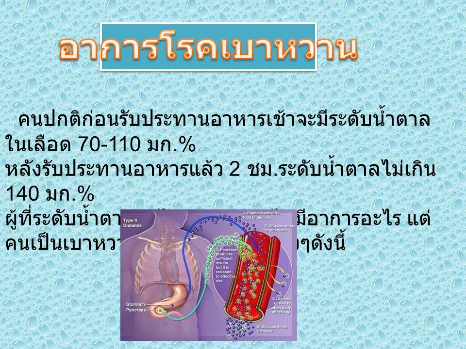 - เมื่อน้ำตาลในกระแสเลือดมากกว่า 180 มก.% โดยเฉพาะในเวลากลางคืนน้ำตาลจะถูกขับออกทาง ปัสสาวะทำให้น้ำถูกขับออกมากขึ้น จึงมีอาการ ปัสสาวะบ่อยและเกิดการสูญเสียน้ำ - หิวน้ำบ่อยเนื่องจากต้องทดแทนน้ำที่ถูกขับออกทาง ปัสสาวะ - อ่อนเพลีย น้ำหนักลด เกิดเนื่องจากร่างกายไม่ สามารถใช้น้ำตาลได้ จึงย่อยสลายส่วนที่เป็นโปรตีนและไขมันในร่างกาย ออกมา - หิวเก่งแต่น้ำหนักจะลดลงเนื่องจากร่างกายนำน้ำตาล ไปใช้เป็นพลังงานไม่ได้ จึงมีการสลายพลังงานจาก ไขมันและโปรตีนจากกล้ามเนื้อ