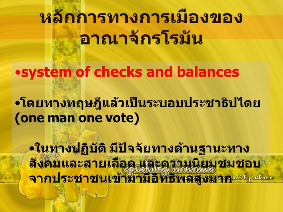 หลักการทางการเมืองของ อาณาจักรโรมัน system of checks and balances โดยทางทฤษฎีแล้วเป็นระบอบประชาธิปไตย (one man one vote) ในทางปฏิบัติ มีปัจจัยทางด้านฐ