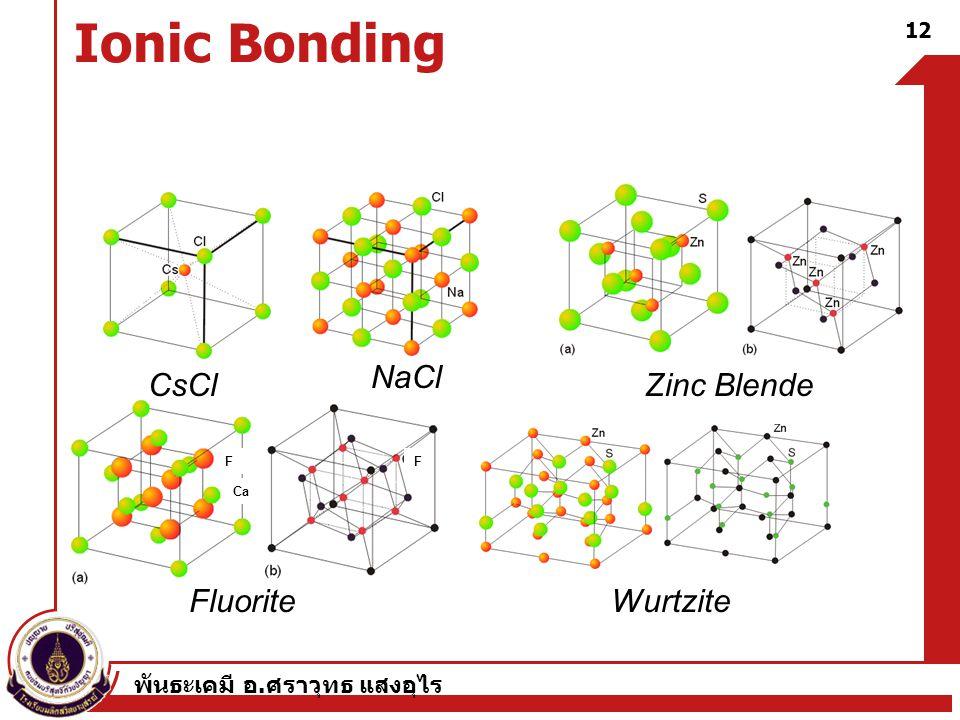 พันธะเคมี อ. ศราวุทธ แสงอุไร Ionic Bonding 12 CsCl NaCl Zinc Blende FluoriteWurtzite F Ca F