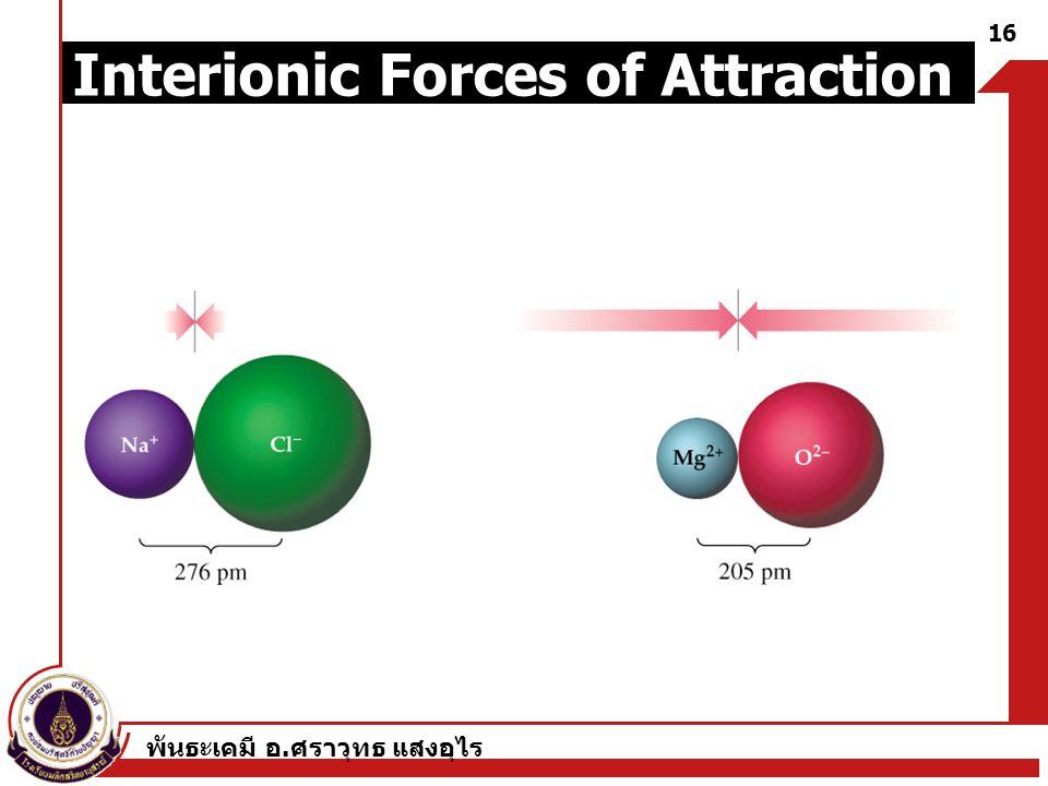 พันธะเคมี อ. ศราวุทธ แสงอุไร 16 Interionic Forces of Attraction