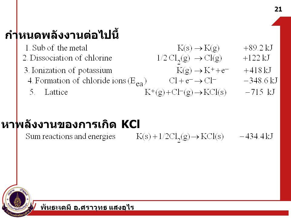 พันธะเคมี อ. ศราวุทธ แสงอุไร 21 กำหนดพลังงานต่อไปนี้ หาพลังงานของการเกิด KCl
