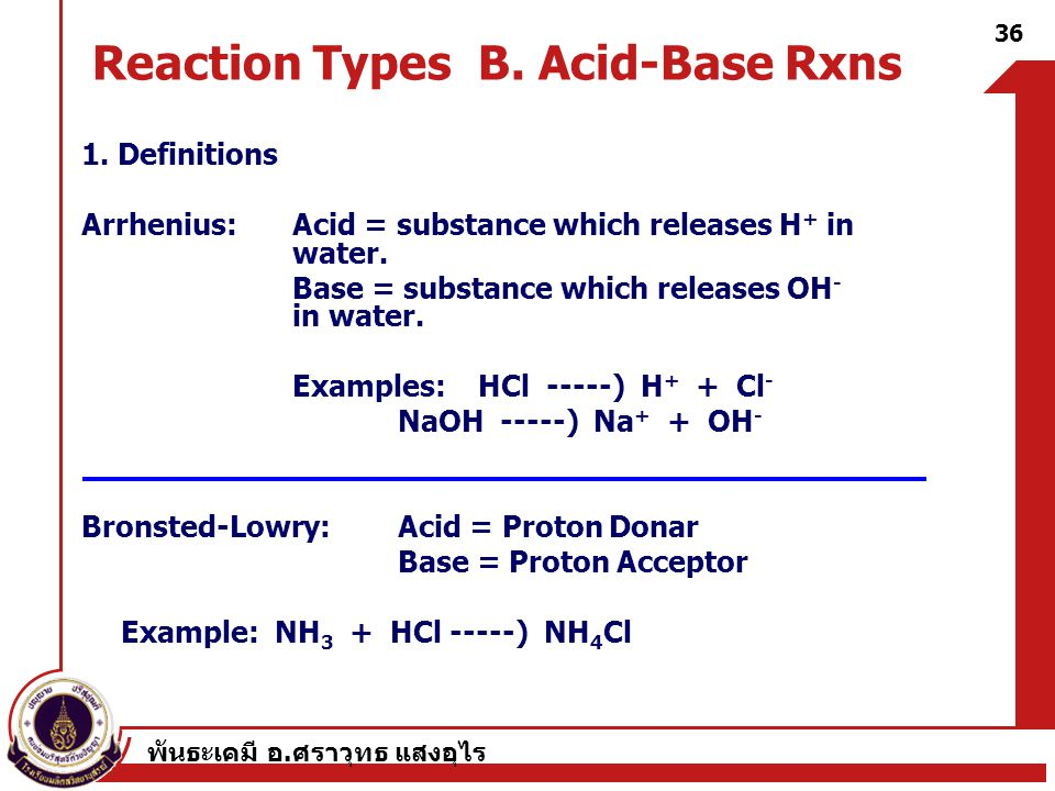 พันธะเคมี อ. ศราวุทธ แสงอุไร 36 Reaction Types B. Acid-Base Rxns 1. Definitions Arrhenius:Acid = substance which releases H + in water. Base = substan