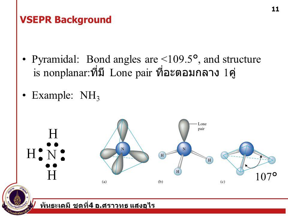 พันธะเคมี ชุดที่ 4 อ. ศราวุทธ แสงอุไร 11 Pyramidal: Bond angles are <109.5°, and structure is nonplanar: ที่มี Lone pair ที่อะตอมกลาง 1 คู่ Example: N