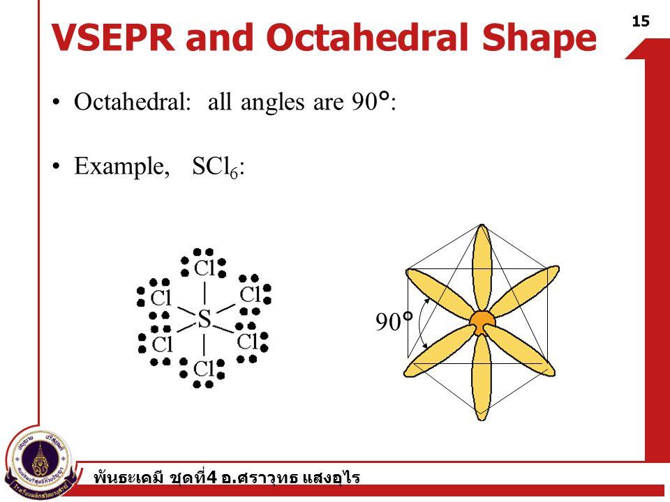 พันธะเคมี ชุดที่ 4 อ. ศราวุทธ แสงอุไร 15 VSEPR and Octahedral Shape Octahedral: all angles are 90°: Example, SCl 6 : 90°