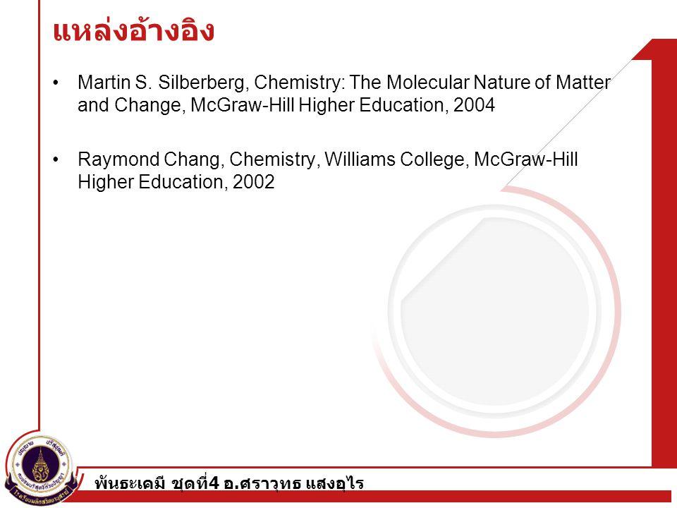 พันธะเคมี ชุดที่ 4 อ. ศราวุทธ แสงอุไร แหล่งอ้างอิง Martin S. Silberberg, Chemistry: The Molecular Nature of Matter and Change, McGraw-Hill Higher Educ