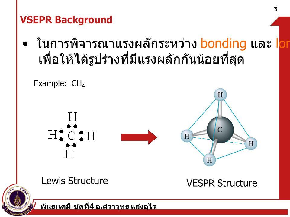 พันธะเคมี ชุดที่ 4 อ. ศราวุทธ แสงอุไร 3 Example: CH 4 ในการพิจารณาแรงผลักระหว่าง bonding และ lone pairs เพื่อให้ได้รูปร่างที่มีแรงผลักกันน้อยที่สุด Le