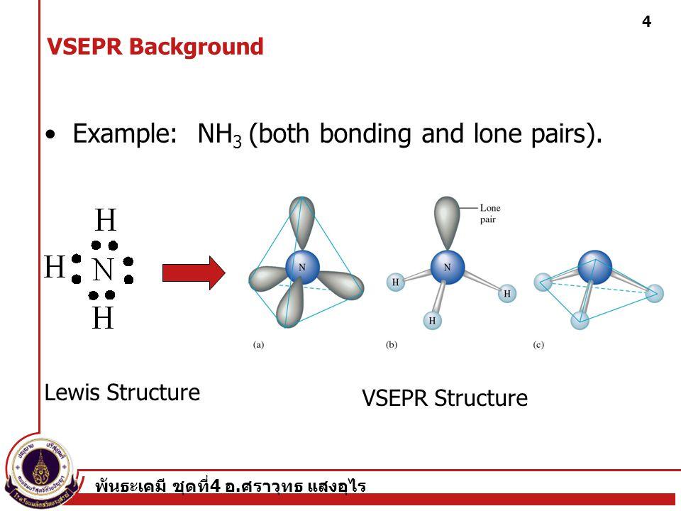 พันธะเคมี ชุดที่ 4 อ. ศราวุทธ แสงอุไร 4 Example: NH 3 (both bonding and lone pairs). Lewis Structure VSEPR Structure VSEPR Background