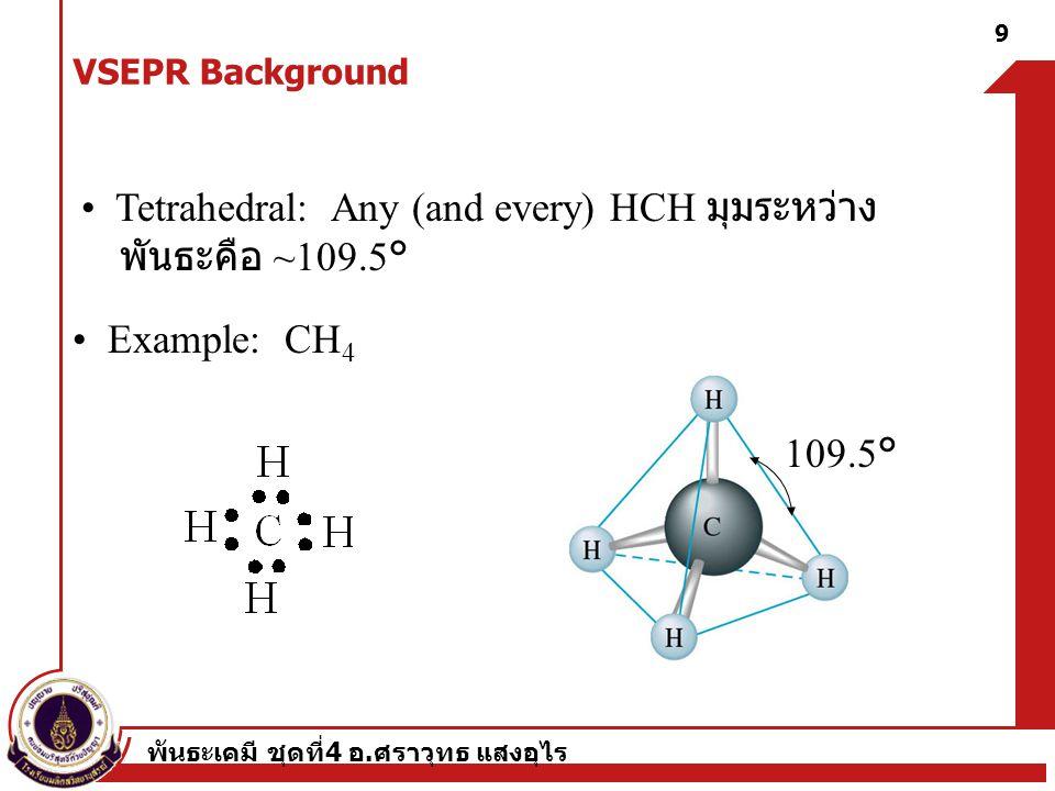 พันธะเคมี ชุดที่ 4 อ. ศราวุทธ แสงอุไร 9 Tetrahedral: Any (and every) HCH มุมระหว่าง พันธะคือ ~109.5° Example: CH 4 109.5° VSEPR Background