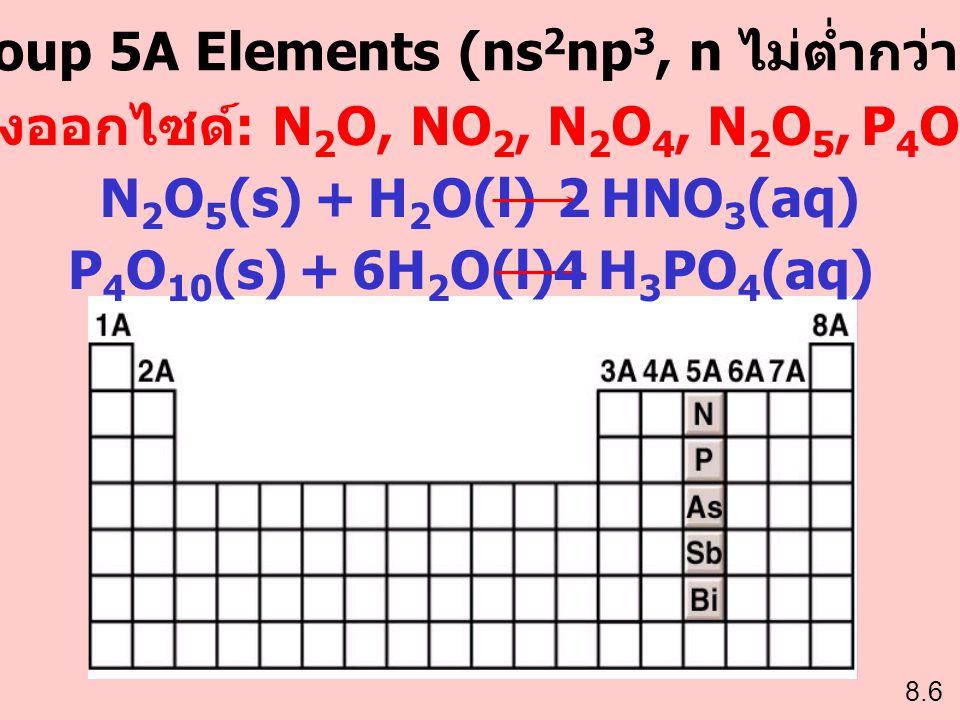 Group 5A Elements (ns 2 np 3, n ไม่ต่ำกว่า 2) ตัวอย่างออกไซด์ : N 2 O, NO 2, N 2 O 4, N 2 O 5, P 4 O 6, P 4 O 10 N 2 O 5 (s) + H 2 O(l)2 HNO 3 (aq) P
