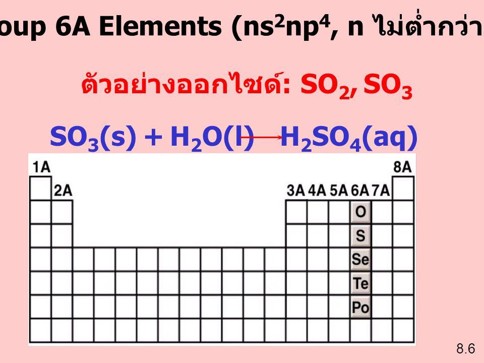 Group 6A Elements (ns 2 np 4, n ไม่ต่ำกว่า 2) ตัวอย่างออกไซด์ : SO 2, SO 3 SO 3 (s) + H 2 O(l)H 2 SO 4 (aq)