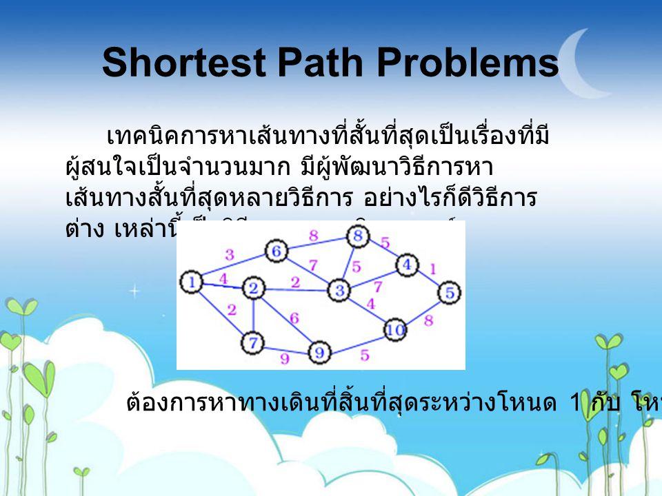 Shortest Path Problems เทคนิคการหาเส้นทางที่สั้นที่สุดเป็นเรื่องที่มี ผู้สนใจเป็นจำนวนมาก มีผู้พัฒนาวิธีการหา เส้นทางสั้นที่สุดหลายวิธีการ อย่างไรก็ดี