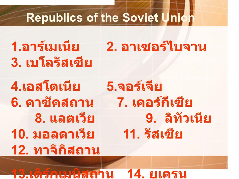 Republics of the Soviet Union 1. อาร์เมเนีย 2. อาเซอร์ไบจาน 3. เบโลรัสเซีย 4. เอสโตเนีย 5. จอร์เจีย 6. คาซัคสถาน 7. เคอร์กีเซีย 8. แลตเวีย 9. ลิทัวเนี