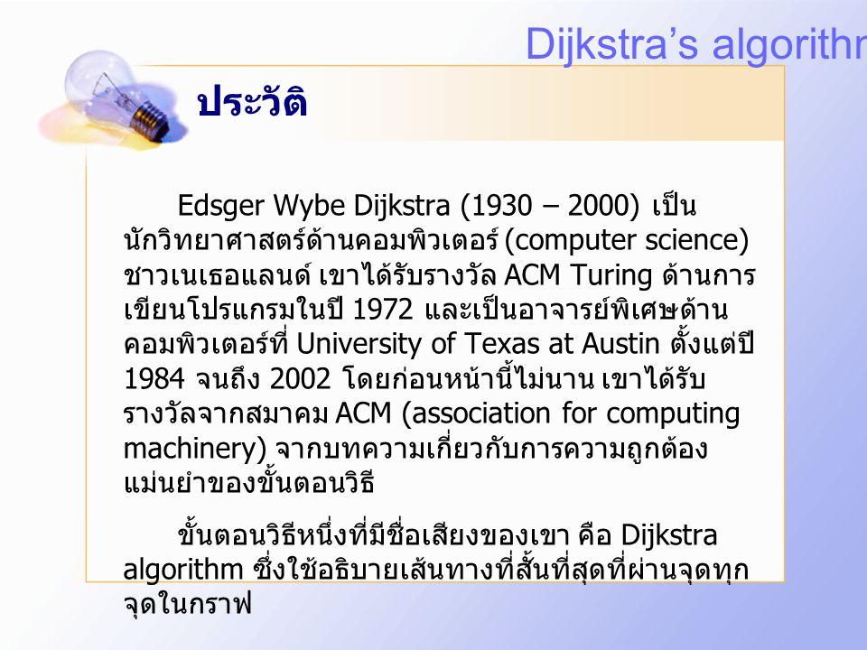 ประวัติ Edsger Wybe Dijkstra (1930 – 2000) เป็น นักวิทยาศาสตร์ด้านคอมพิวเตอร์ (computer science) ชาวเนเธอแลนด์ เขาได้รับรางวัล ACM Turing ด้านการ เขียนโปรแกรมในปี 1972 และเป็นอาจารย์พิเศษด้าน คอมพิวเตอร์ที่ University of Texas at Austin ตั้งแต่ปี 1984 จนถึง 2002 โดยก่อนหน้านี้ไม่นาน เขาได้รับ รางวัลจากสมาคม ACM (association for computing machinery) จากบทความเกี่ยวกับการความถูกต้อง แม่นยำของขั้นตอนวิธี ขั้นตอนวิธีหนึ่งที่มีชื่อเสียงของเขา คือ Dijkstra algorithm ซึ่งใช้อธิบายเส้นทางที่สั้นที่สุดที่ผ่านจุดทุก จุดในกราฟ Dijkstra's algorithm
