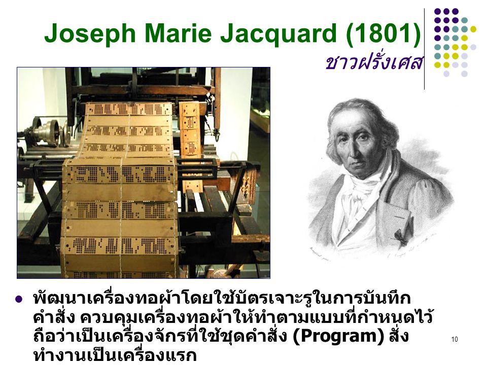 Mahidol Wittayanusorn School10 Joseph Marie Jacquard (1801) ชาวฝรั่งเศส พัฒนาเครื่องทอผ้าโดยใช้บัตรเจาะรูในการบันทึก คำสั่ง ควบคุมเครื่องทอผ้าให้ทำตามแบบที่กำหนดไว้ ถือว่าเป็นเครื่องจักรที่ใช้ชุดคำสั่ง (Program) สั่ง ทำงานเป็นเครื่องแรก