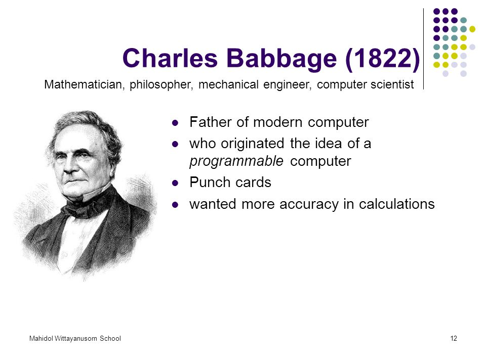 Mahidol Wittayanusorn School12 Charles Babbage (1822) Father of modern computer who originated the idea of a programmable computer Punch cards wanted more accuracy in calculations Mathematician, philosopher, mechanical engineer, computer scientist
