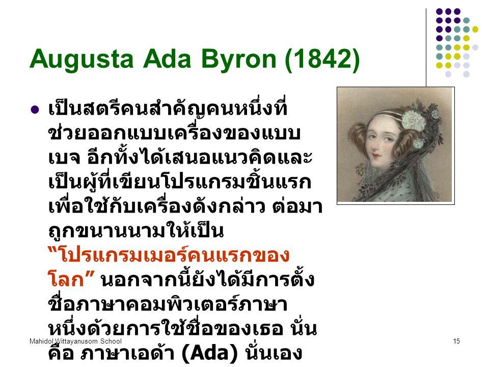 Mahidol Wittayanusorn School15 Augusta Ada Byron (1842) เป็นสตรีคนสำคัญคนหนึ่งที่ ช่วยออกแบบเครื่องของแบบ เบจ อีกทั้งได้เสนอแนวคิดและ เป็นผู้ที่เขียนโปรแกรมชิ้นแรก เพื่อใช้กับเครื่องดังกล่าว ต่อมา ถูกขนานนามให้เป็น โปรแกรมเมอร์คนแรกของ โลก นอกจากนี้ยังได้มีการตั้ง ชื่อภาษาคอมพิวเตอร์ภาษา หนึ่งด้วยการใช้ชื่อของเธอ นั่น คือ ภาษาเอด้า (Ada) นั่นเอง