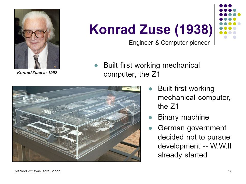 Mahidol Wittayanusorn School17 Konrad Zuse (1938) Built first working mechanical computer, the Z1 Engineer & Computer pioneer Konrad Zuse in 1992 Built first working mechanical computer, the Z1 Binary machine German government decided not to pursue development -- W.W.II already started