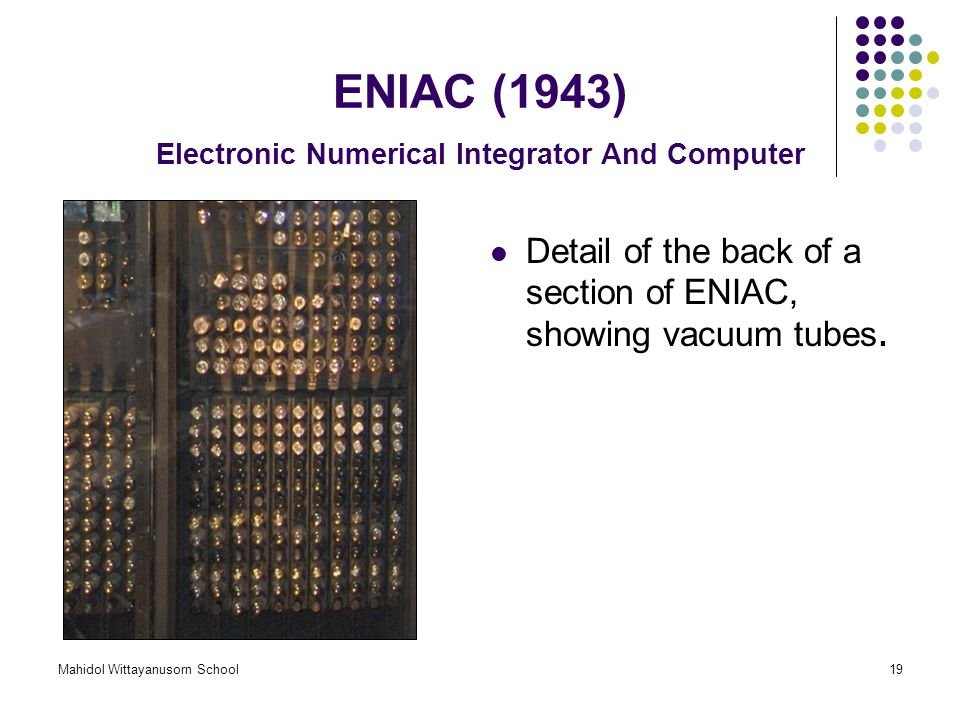 Mahidol Wittayanusorn School19 ENIAC (1943) Electronic Numerical Integrator And Computer Detail of the back of a section of ENIAC, showing vacuum tube