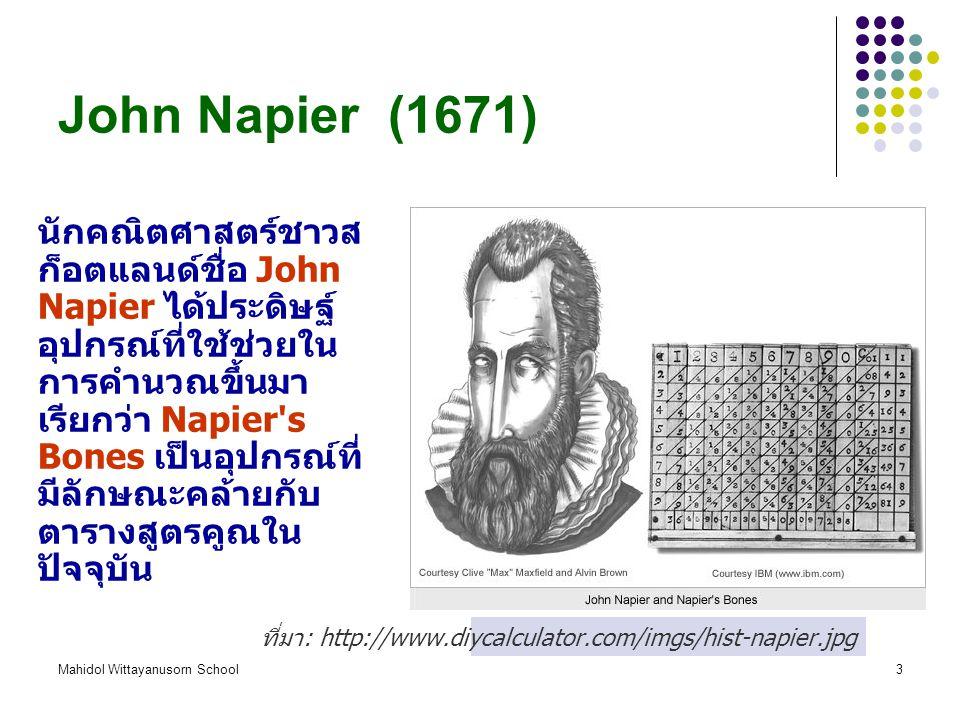 Mahidol Wittayanusorn School3 John Napier (1671) นักคณิตศาสตร์ชาวส ก็อตแลนด์ชื่อ John Napier ได้ประดิษฐ์ อุปกรณ์ที่ใช้ช่วยใน การคำนวณขึ้นมา เรียกว่า Napier s Bones เป็นอุปกรณ์ที่ มีลักษณะคล้ายกับ ตารางสูตรคูณใน ปัจจุบัน ที่มา : http://www.diycalculator.com/imgs/hist-napier.jpg