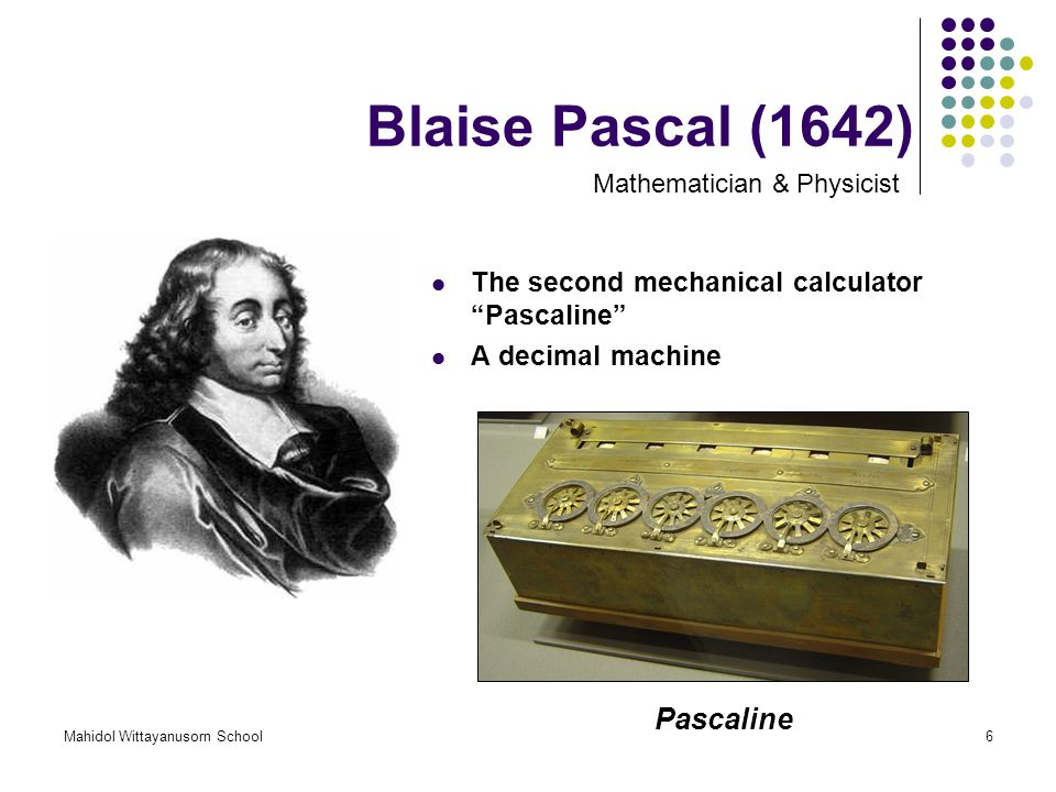 "Mahidol Wittayanusorn School6 Blaise Pascal (1642) The second mechanical calculator ""Pascaline"" A decimal machine Mathematician & Physicist Pascaline"