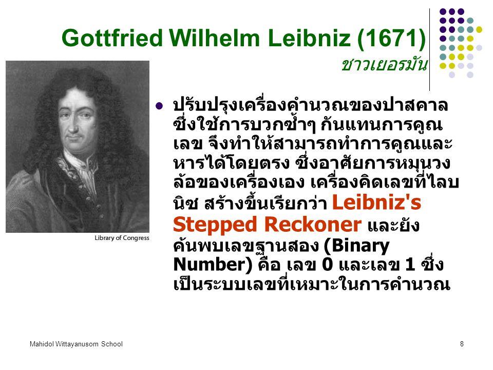 Mahidol Wittayanusorn School8 Gottfried Wilhelm Leibniz (1671) ชาวเยอรมัน ปรับปรุงเครื่องคำนวณของปาสคาล ซึ่งใช้การบวกซ้ำๆ กันแทนการคูณ เลข จึงทำให้สามารถทำการคูณและ หารได้โดยตรง ซึ่งอาศัยการหมุนวง ล้อของเครื่องเอง เครื่องคิดเลขที่ไลบ นิซ สร้างขึ้นเรียกว่า Leibniz s Stepped Reckoner และยัง ค้นพบเลขฐานสอง (Binary Number) คือ เลข 0 และเลข 1 ซึ่ง เป็นระบบเลขที่เหมาะในการคำนวณ