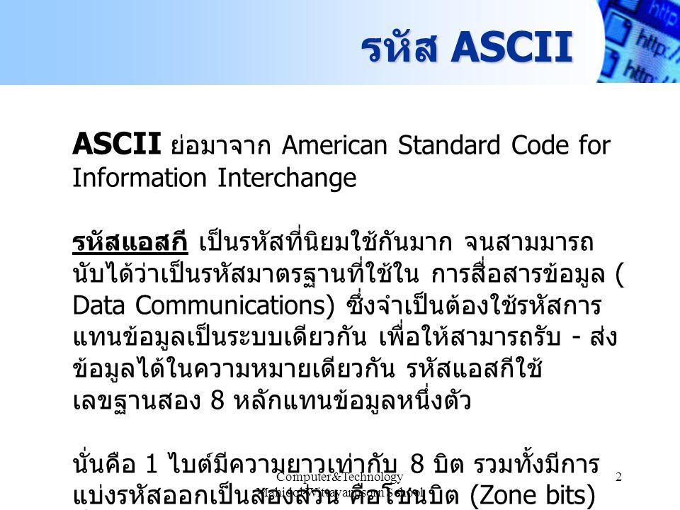 Computer&Technology Mahidol Wittayanusorn School 3 รหัส ASCII ตารางรหัส ASCII วิธีอ่าน อ่านตาม column แล้วจึงอ่าน ตาม row ตัวอย่าง M = 4D 16 = 01001101 2 w = 77 16 = 011101112 i = 69 16 t = 74 16