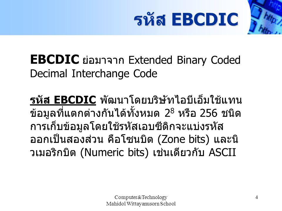 Computer&Technology Mahidol Wittayanusorn School 5 รหัส UniCode เป็นรหัสแบบใหม่ล่าสุด ถูกสร้างขึ้นมาเนื่องจากรหัส ขนาด 8 บิตซึ่งมีรูปแบบเพียง 256 รูปแบบ ไม่สามารถ แทนภาษาเขียนแบบต่าง ๆ ในโลกได้ครบหมด โดยเฉพาะภาษาที่เป็นภาษาภาพ เช่น ภาษาจีนหรือ ภาษาญี่ปุ่นเพียงภาษาเดียวก็มีจำนวนรูปแบบเกินกว่า 256 ตัวแล้ว UniCode จะเป็นระบบรหัสที่เป็น 16 บิต จึงแทน ตัวอักษรได้มากถึง 65,536 ตัว ซึ่งเพียงพอสำหรับ ตัวอักษรและสัญลักษณ์กราฟฟิกโดยทั่วไป รวมทั้ง สัญลักษณ์ทางคณิตศาสตร์ต่าง ๆ ในปัจจุบันระบบ UniCode มีใช้ในระบบปฏิบัติการ Window NT ระบบปฏิบัติการ UNIX บางรุ่น รวมทั้งมีการสนับสนุน ชนิดข้อมูลแบบ UniCode ในภาษา JAVA ด้วย