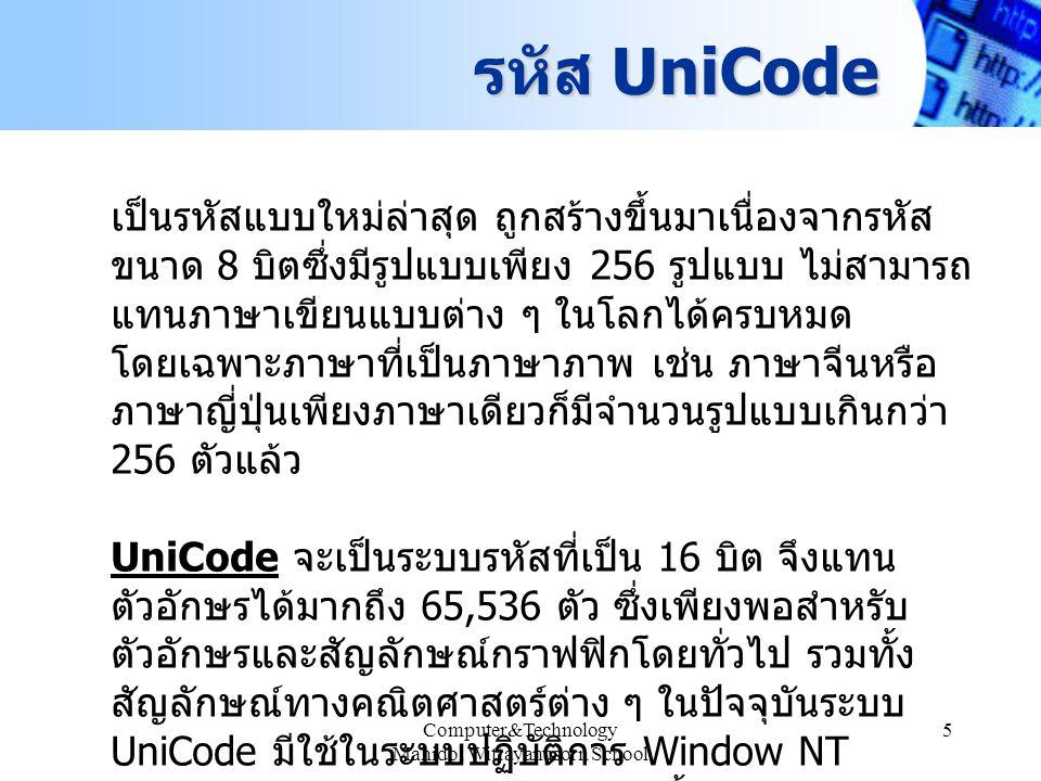 Computer&Technology Mahidol Wittayanusorn School 5 รหัส UniCode เป็นรหัสแบบใหม่ล่าสุด ถูกสร้างขึ้นมาเนื่องจากรหัส ขนาด 8 บิตซึ่งมีรูปแบบเพียง 256 รูปแ