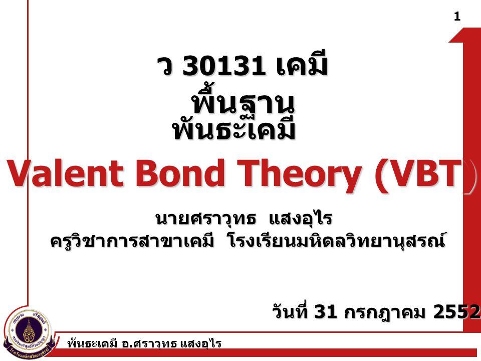 พันธะเคมี อ. ศราวุทธ แสงอุไร ว 30131 เคมี พื้นฐาน พันธะเคมี 1 Valent Bond Theory (VBT) นายศราวุทธ แสงอุไร ครูวิชาการสาขาเคมี โรงเรียนมหิดลวิทยานุสรณ์
