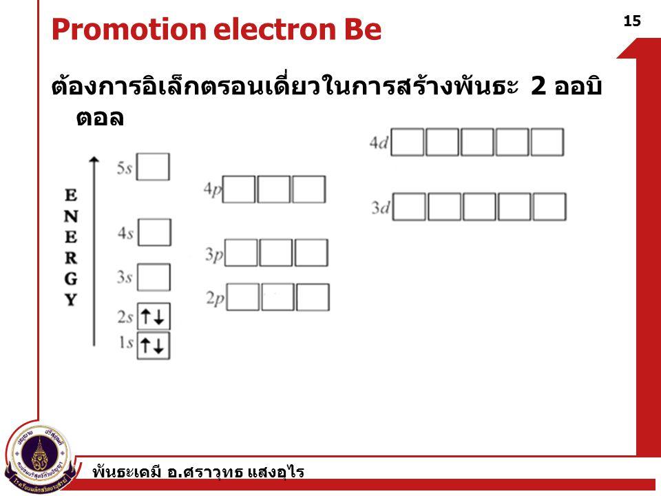 พันธะเคมี อ. ศราวุทธ แสงอุไร 15 Promotion electron Be ต้องการอิเล็กตรอนเดี่ยวในการสร้างพันธะ 2 ออบิ ตอล