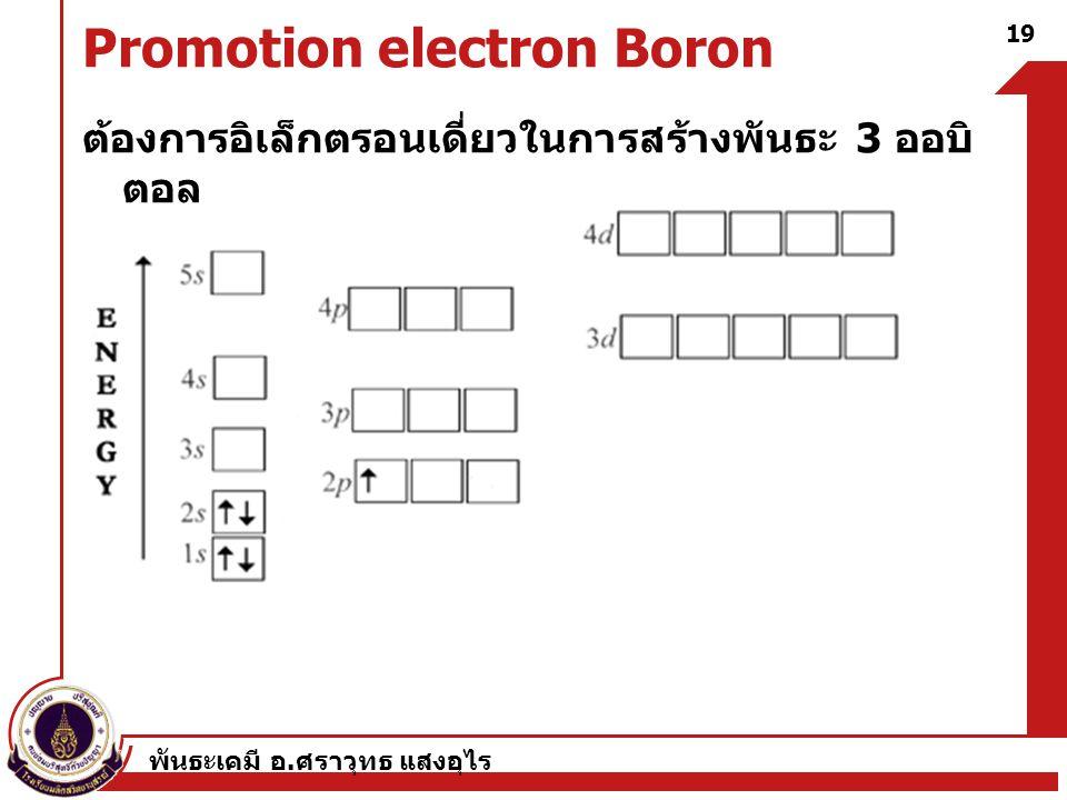 พันธะเคมี อ. ศราวุทธ แสงอุไร 19 Promotion electron Boron ต้องการอิเล็กตรอนเดี่ยวในการสร้างพันธะ 3 ออบิ ตอล