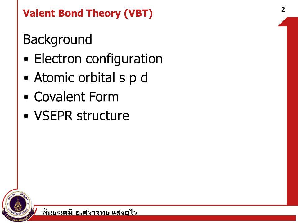 พันธะเคมี อ. ศราวุทธ แสงอุไร 2 Valent Bond Theory (VBT) Background Electron configuration Atomic orbital s p d Covalent Form VSEPR structure