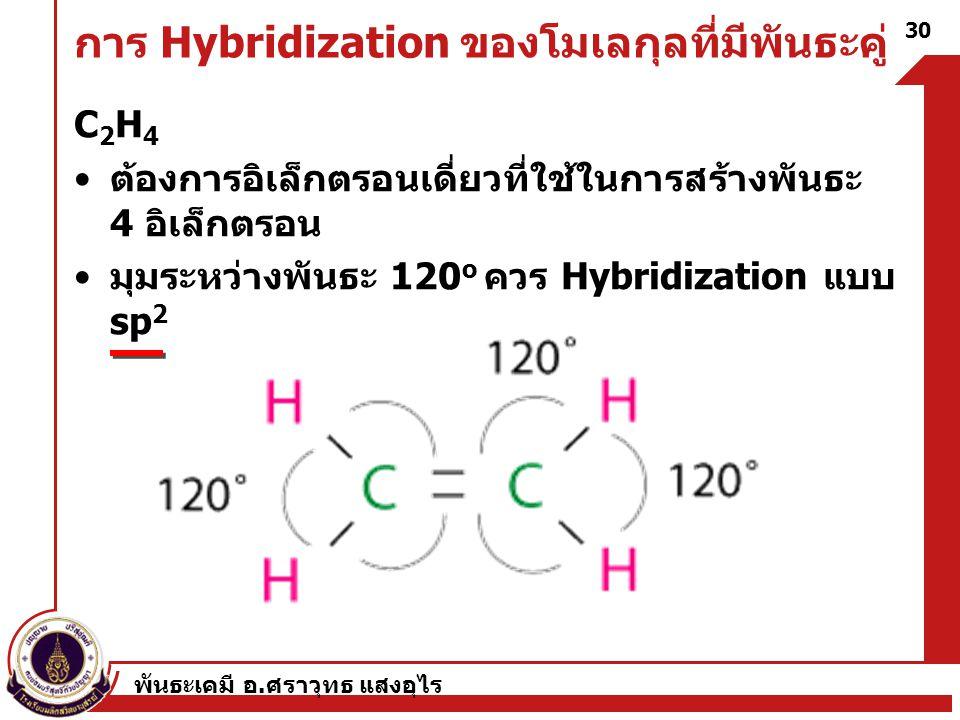 พันธะเคมี อ. ศราวุทธ แสงอุไร 30 การ Hybridization ของโมเลกุลที่มีพันธะคู่ C 2 H 4 ต้องการอิเล็กตรอนเดี่ยวที่ใช้ในการสร้างพันธะ 4 อิเล็กตรอน มุมระหว่าง