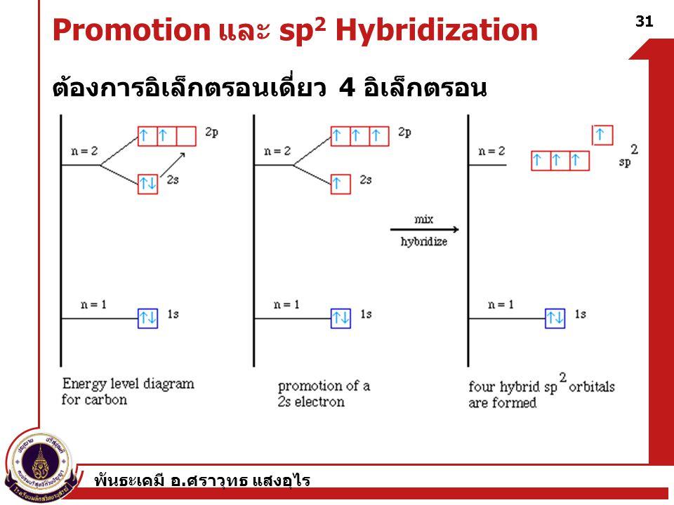 พันธะเคมี อ. ศราวุทธ แสงอุไร 31 Promotion และ sp 2 Hybridization ต้องการอิเล็กตรอนเดี่ยว 4 อิเล็กตรอน