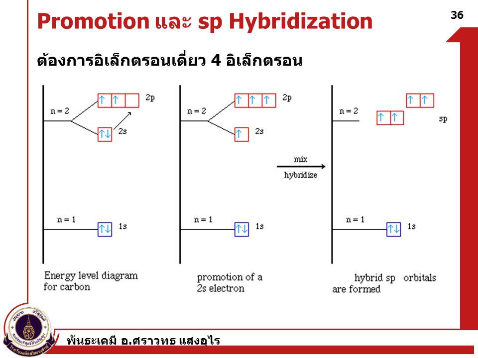 พันธะเคมี อ. ศราวุทธ แสงอุไร 36 Promotion และ sp Hybridization ต้องการอิเล็กตรอนเดี่ยว 4 อิเล็กตรอน