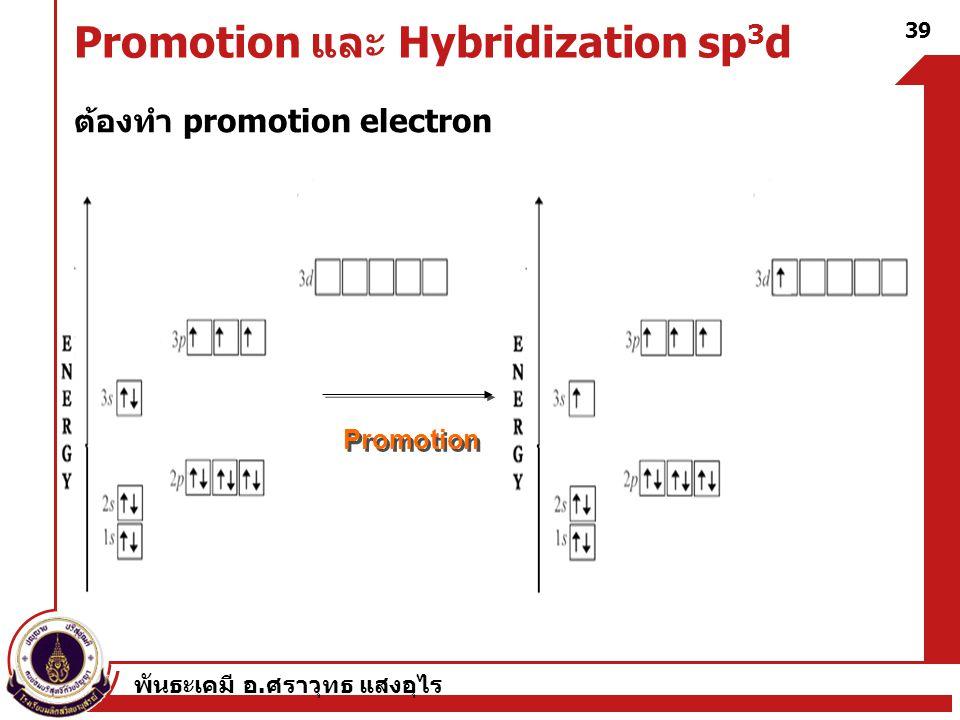 พันธะเคมี อ. ศราวุทธ แสงอุไร 39 Promotion และ Hybridization sp 3 d ต้องทำ promotion electron Promotion